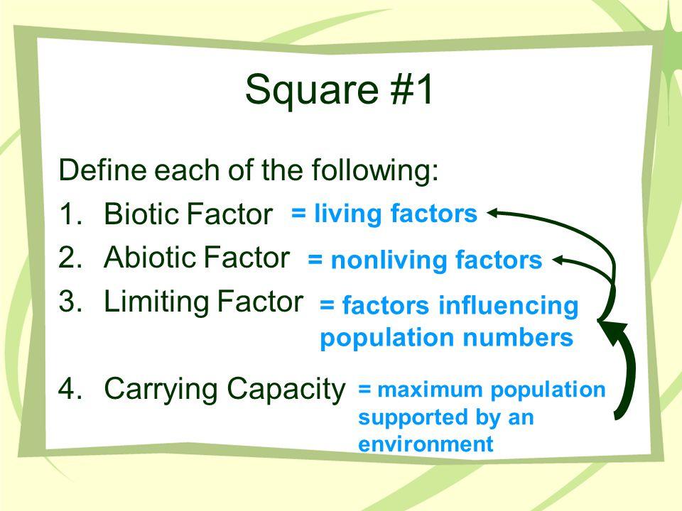 Square #1 Define each of the following: 1.Biotic Factor 2.Abiotic Factor 3.Limiting Factor 4.Carrying Capacity = living factors = nonliving factors =