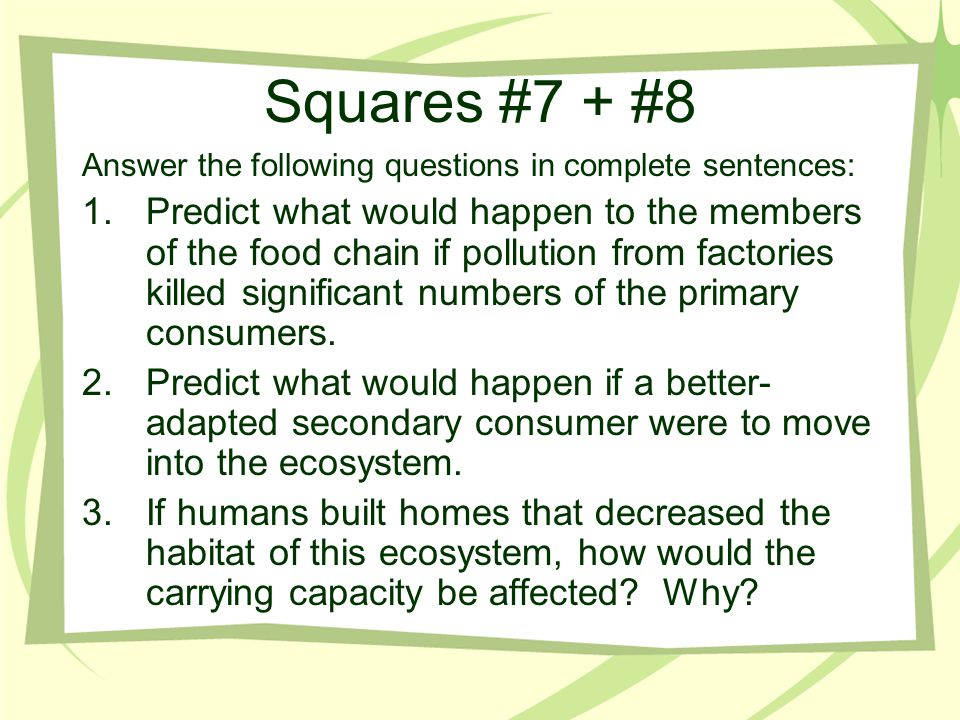 Squares #7 + #8 Answer the following questions in complete sentences: 1.Predict what would happen to the members of the food chain if pollution from f