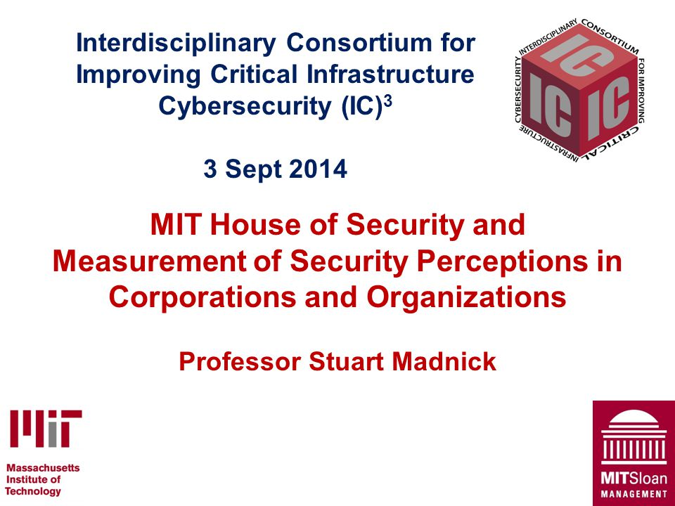 Interdisciplinary Consortium for Improving Critical Infrastructure Cybersecurity (IC) 3 3 Sept 2014 MIT House of Security and Measurement of Security Perceptions in Corporations and Organizations Professor Stuart Madnick 1