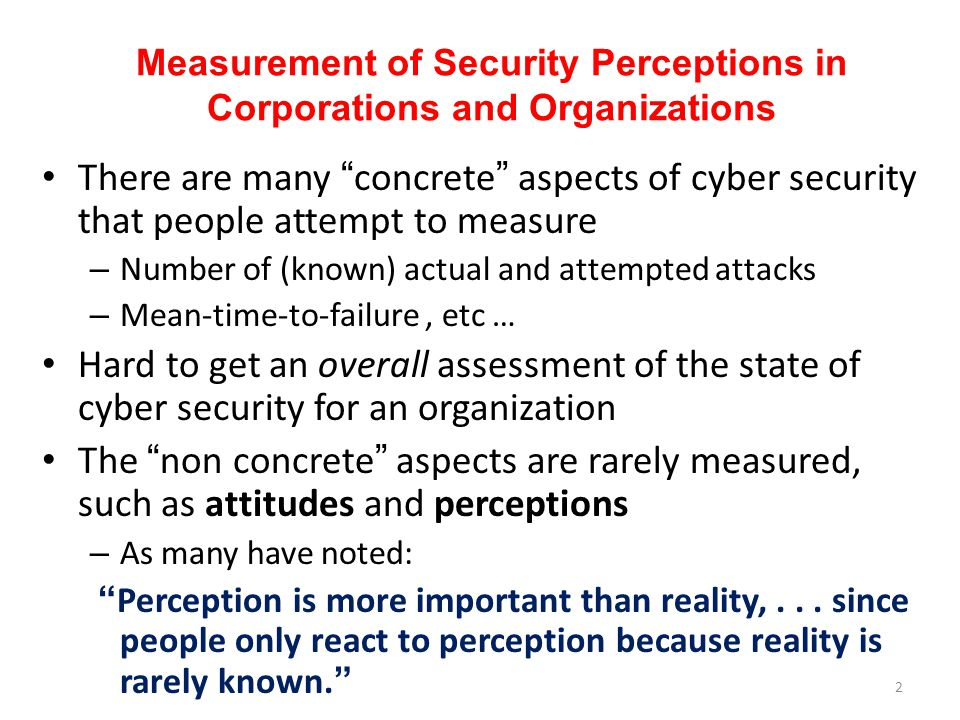 Measurement of Security Perceptions in Corporations and Organizations There are many concrete aspects of cyber security that people attempt to measure – Number of (known) actual and attempted attacks – Mean-time-to-failure, etc … Hard to get an overall assessment of the state of cyber security for an organization The non concrete aspects are rarely measured, such as attitudes and perceptions – As many have noted: Perception is more important than reality,...