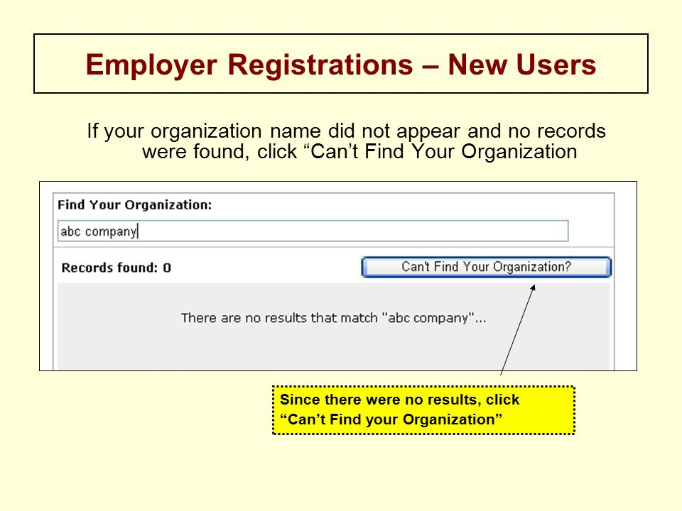 If your organization name did not appear and no records were found, click Can't Find Your Organization Employer Registrations – New Users Since there were no results, click Can't Find your Organization
