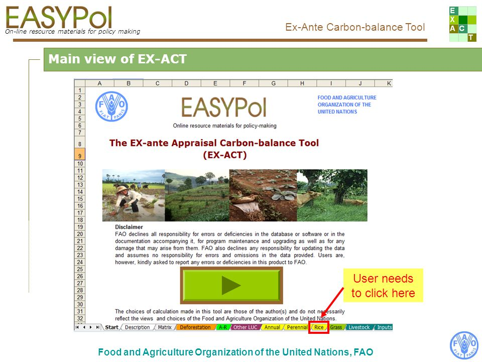 On-line resource materials for policy making Ex-Ante Carbon-balance Tool Food and Agriculture Organization of the United Nations, FAO Main view of EX-ACT User needs to click here