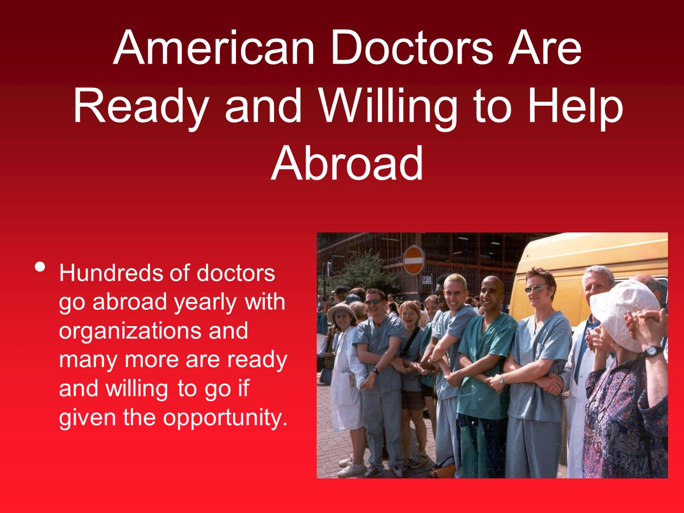 American Doctors Are Ready and Willing to Help Abroad Hundreds of doctors go abroad yearly with organizations and many more are ready and willing to go if given the opportunity.