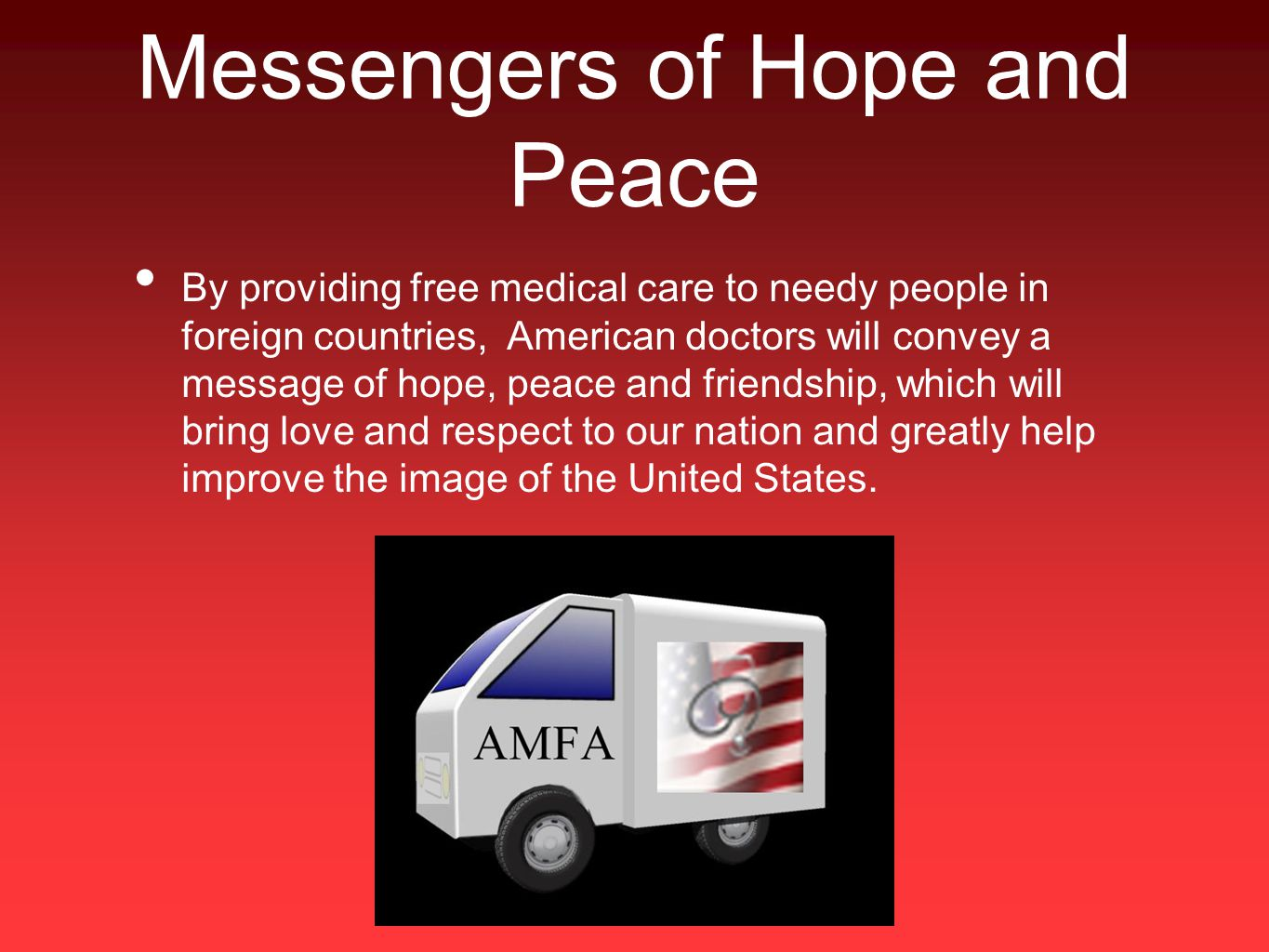 Messengers of Hope and Peace By providing free medical care to needy people in foreign countries, American doctors will convey a message of hope, peace and friendship, which will bring love and respect to our nation and greatly help improve the image of the United States.