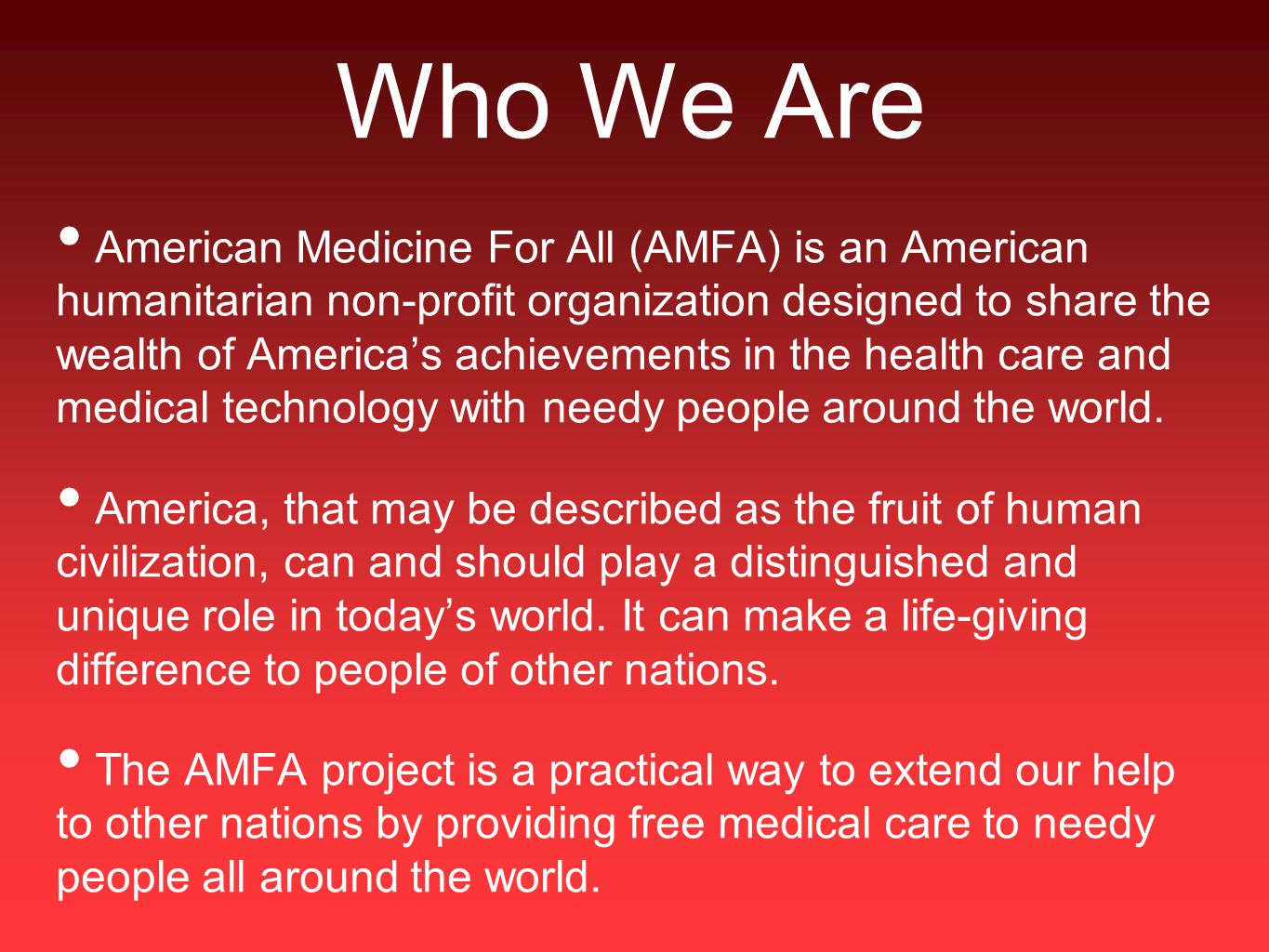 Who We Are American Medicine For All (AMFA) is an American humanitarian non-profit organization designed to share the wealth of America's achievements in the health care and medical technology with needy people around the world.