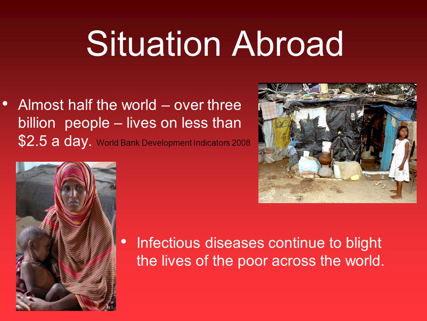 Situation Abroad Almost half the world – over three billion people – lives on less than $2.5 a day.