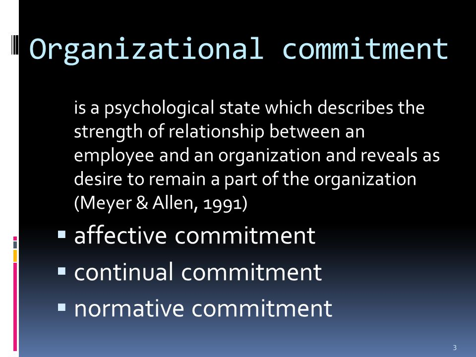 Organizational commitment is a psychological state which describes the strength of relationship between an employee and an organization and reveals as desire to remain a part of the organization (Meyer & Allen, 1991)  affective commitment  continual commitment  normative commitment 3