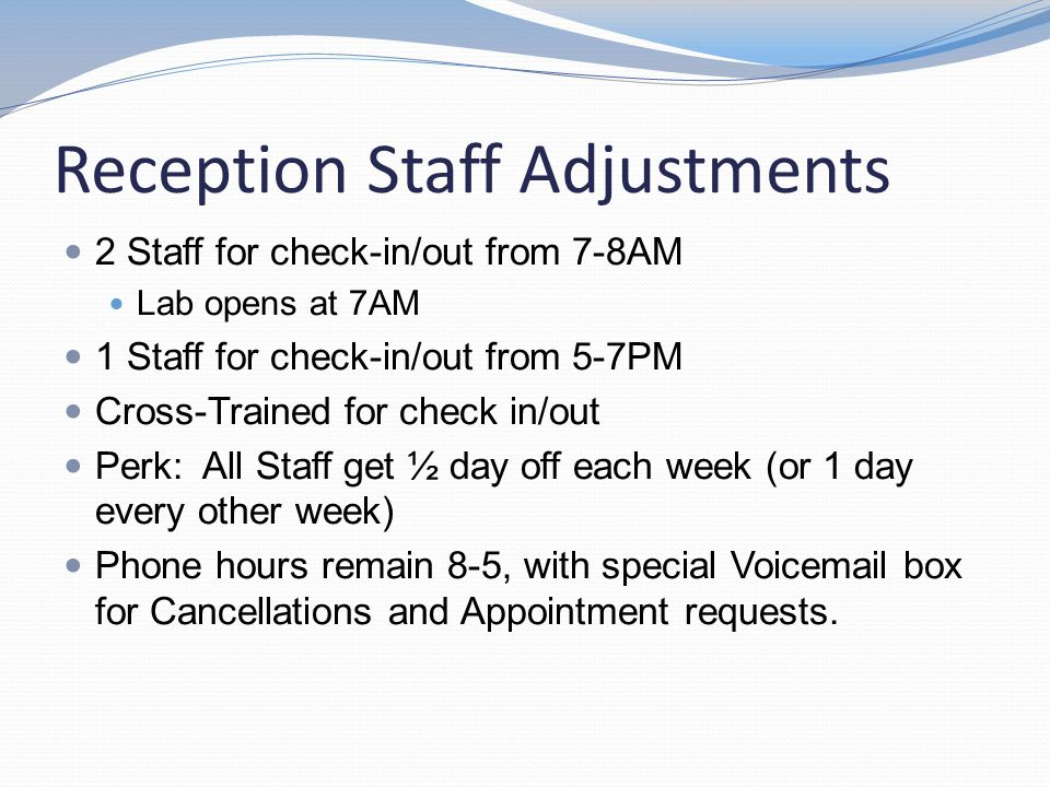Reception Staff Adjustments 2 Staff for check-in/out from 7-8AM Lab opens at 7AM 1 Staff for check-in/out from 5-7PM Cross-Trained for check in/out Pe
