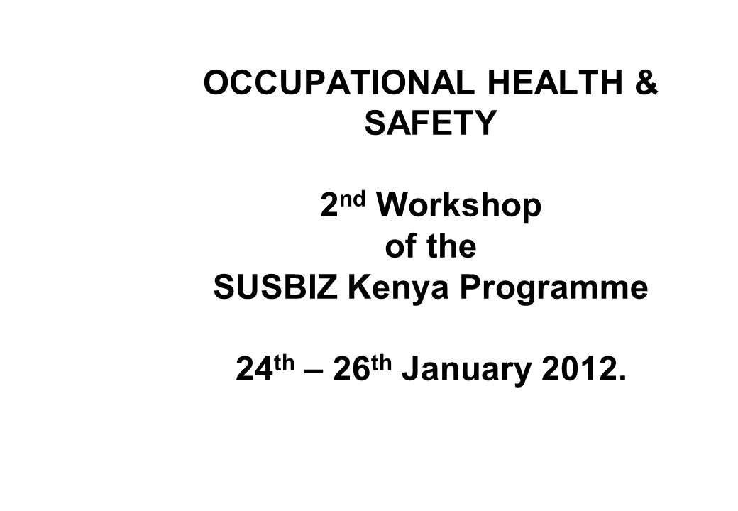 OCCUPATIONAL HEALTH & SAFETY 2 nd Workshop of the SUSBIZ Kenya Programme 24 th – 26 th January 2012.