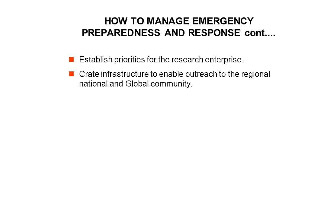 HOW TO MANAGE EMERGENCY PREPAREDNESS AND RESPONSE cont.... Establish priorities for the research enterprise. Crate infrastructure to enable outreach t