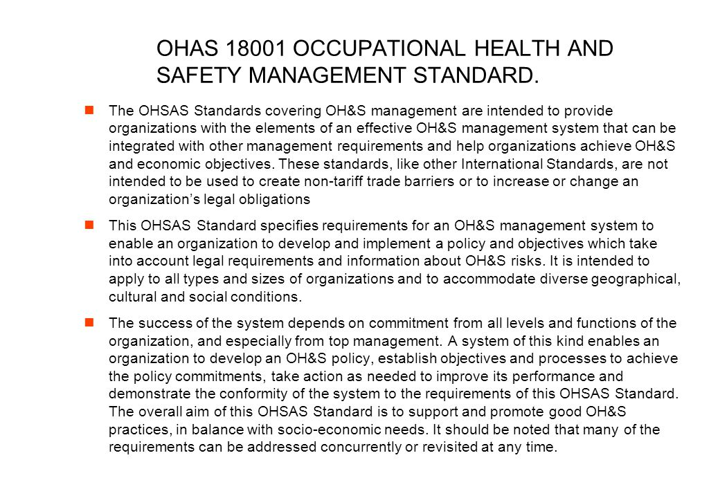 OHAS 18001 OCCUPATIONAL HEALTH AND SAFETY MANAGEMENT STANDARD. The OHSAS Standards covering OH&S management are intended to provide organizations with