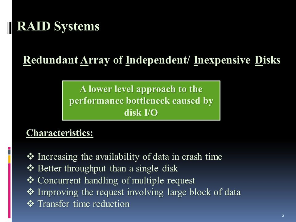 2 RAID Systems edundant rray of Independent/ Inexpensive isks Redundant Array of Independent/ Inexpensive Disks A lower level approach to the performance bottleneck caused by disk I/O Characteristics:  Increasing the availability of data in crash time  Better throughput than a single disk  Concurrent handling of multiple request  Improving the request involving large block of data  Transfer time reduction