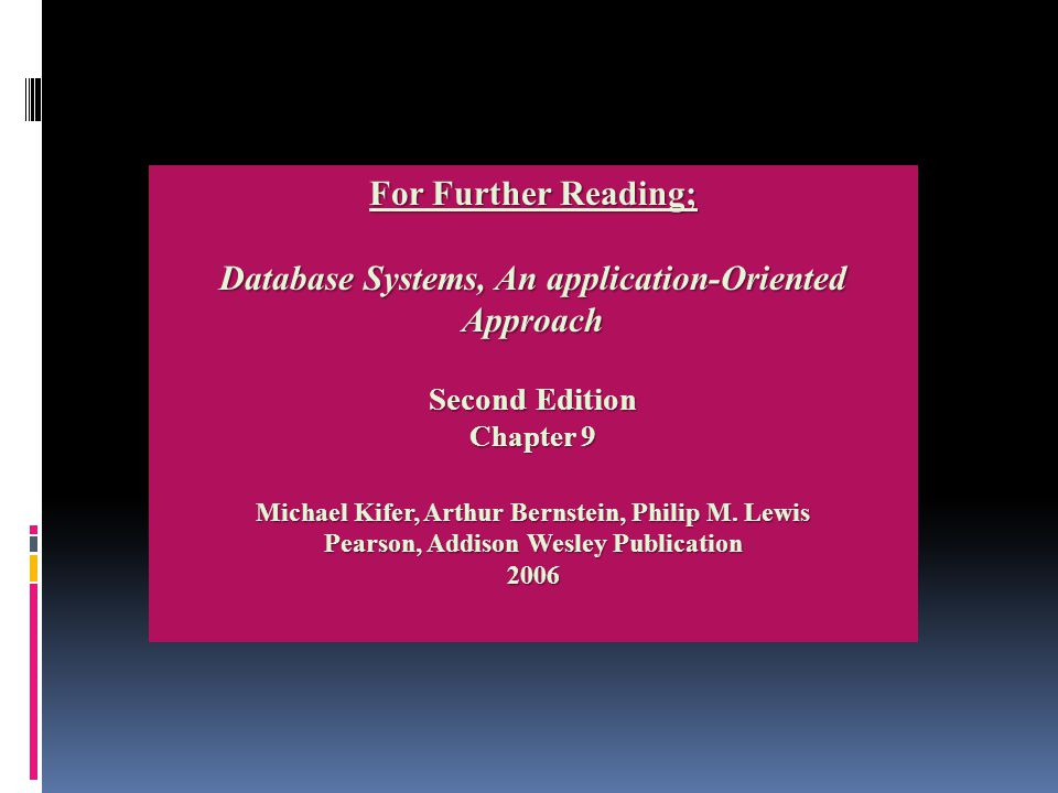For Further Reading; Database Systems, An application-Oriented Approach Second Edition Chapter 9 Michael Kifer, Arthur Bernstein, Philip M.