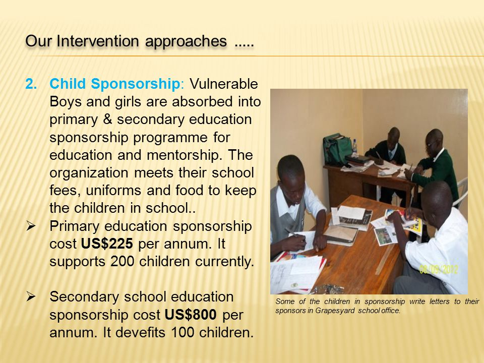 2.Child Sponsorship: Vulnerable Boys and girls are absorbed into primary & secondary education sponsorship programme for education and mentorship.