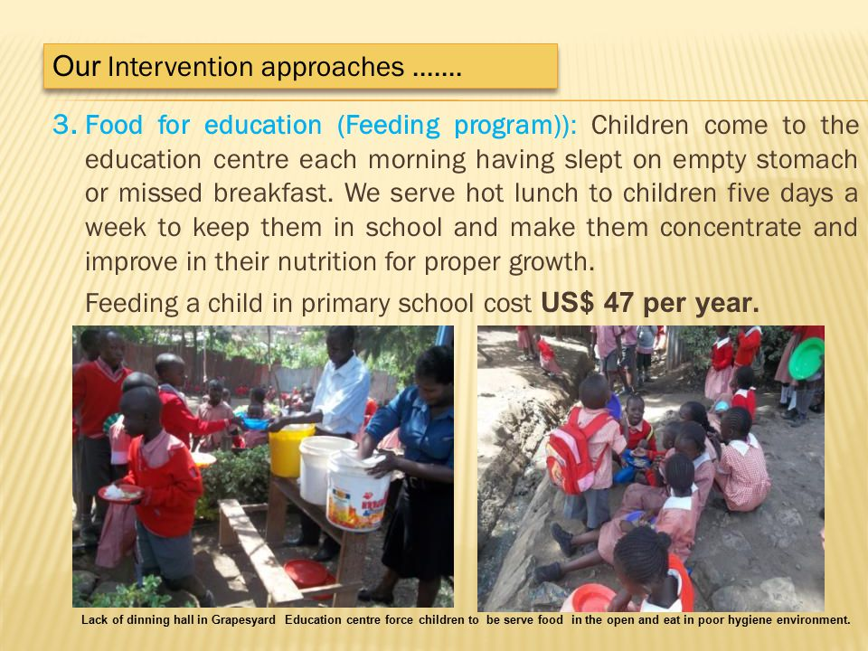 3. Food for education (Feeding program)): Children come to the education centre each morning having slept on empty stomach or missed breakfast. We ser