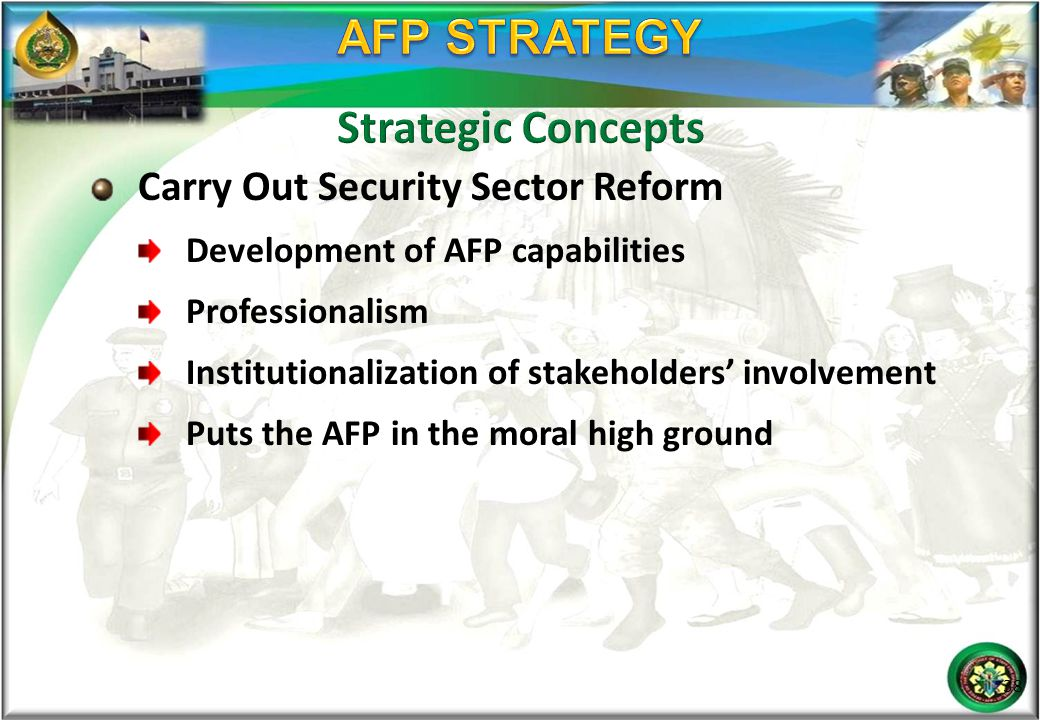 Carry Out Security Sector Reform Development of AFP capabilities Professionalism Institutionalization of stakeholders' involvement Puts the AFP in the