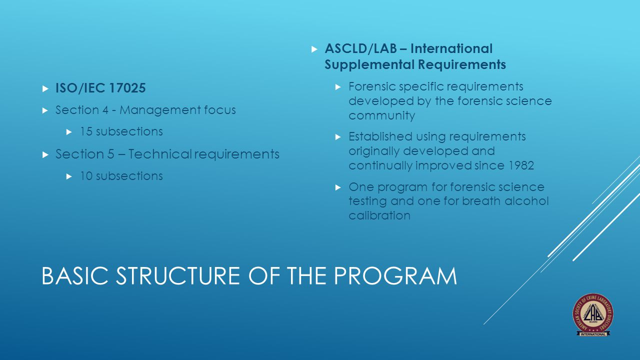 BASIC STRUCTURE OF THE PROGRAM  ISO/IEC 17025  Section 4 - Management focus  15 subsections  Section 5 – Technical requirements  10 subsections 