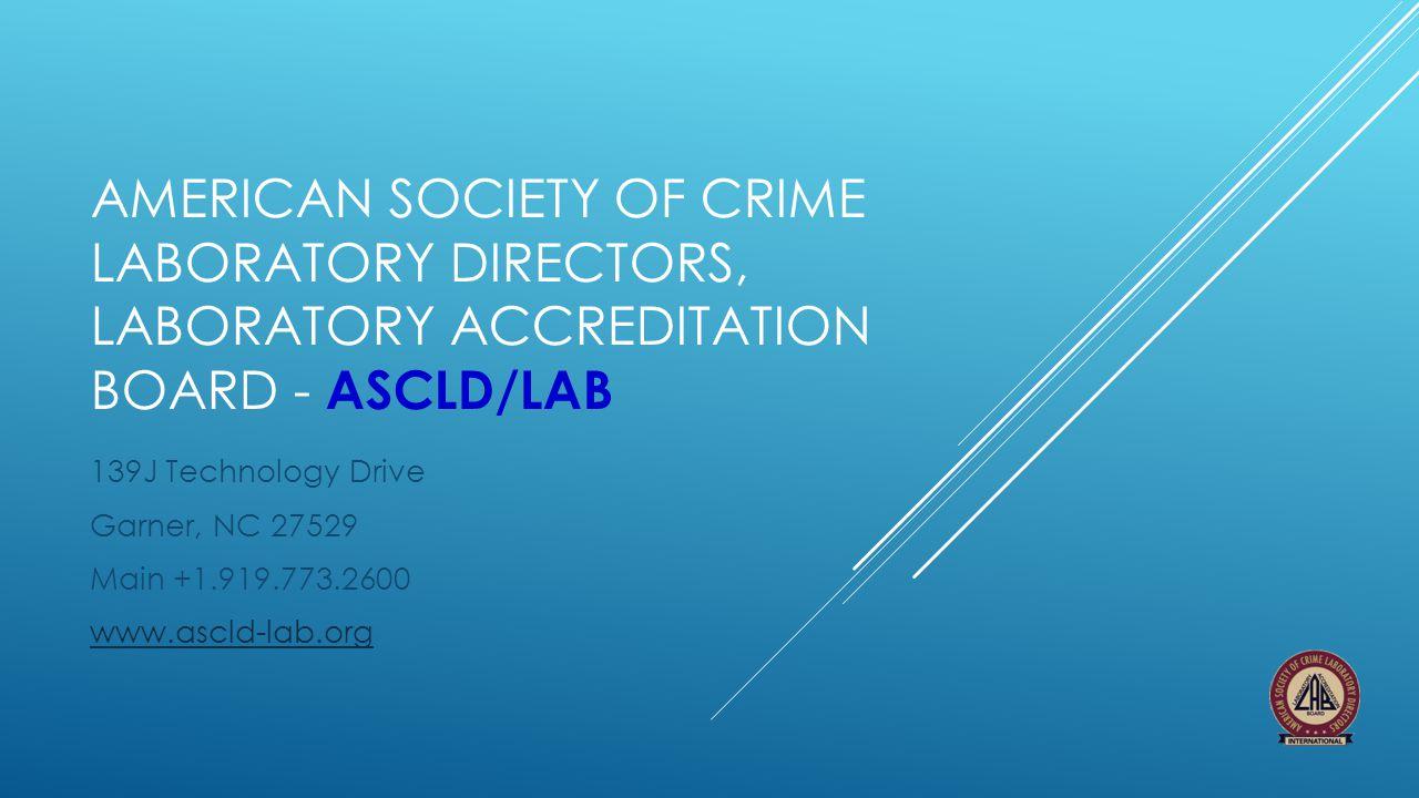AMERICAN SOCIETY OF CRIME LABORATORY DIRECTORS, LABORATORY ACCREDITATION BOARD - ASCLD/LAB 139J Technology Drive Garner, NC 27529 Main +1.919.773.2600