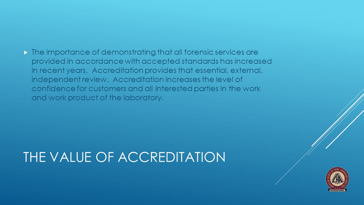THE VALUE OF ACCREDITATION  The importance of demonstrating that all forensic services are provided in accordance with accepted standards has increas
