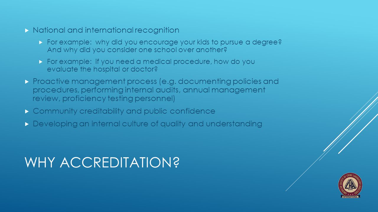 WHY ACCREDITATION?  National and international recognition  For example: why did you encourage your kids to pursue a degree? And why did you conside