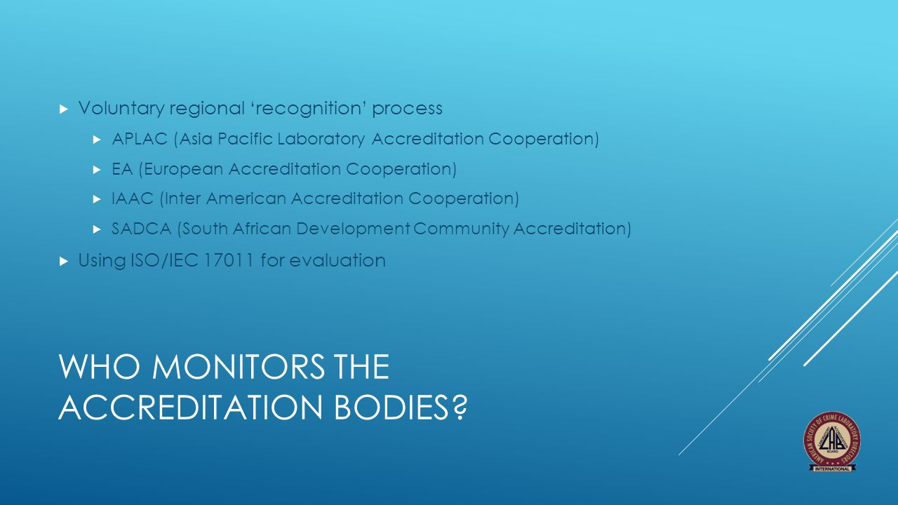 WHO MONITORS THE ACCREDITATION BODIES?  Voluntary regional 'recognition' process  APLAC (Asia Pacific Laboratory Accreditation Cooperation)  EA (Eu
