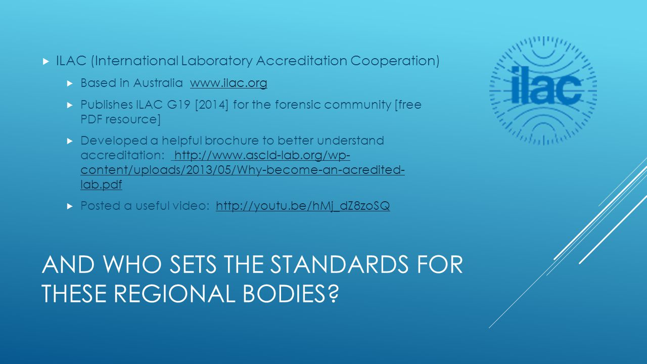 AND WHO SETS THE STANDARDS FOR THESE REGIONAL BODIES?  ILAC (International Laboratory Accreditation Cooperation)  Based in Australia www.ilac.orgwww