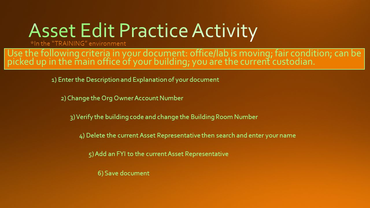 1) Enter the Description and Explanation of your document 2) Change the Org Owner Account Number 3) Verify the building code and change the Building Room Number 4) Delete the current Asset Representative then search and enter your name 5) Add an FYI to the current Asset Representative 6) Save document *In the TRAINING environment