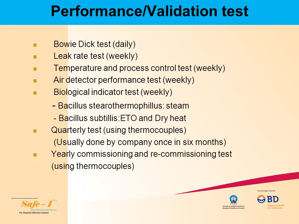 Performance/Validation test Bowie Dick test (daily) Leak rate test (weekly) Temperature and process control test (weekly) Air detector performance tes