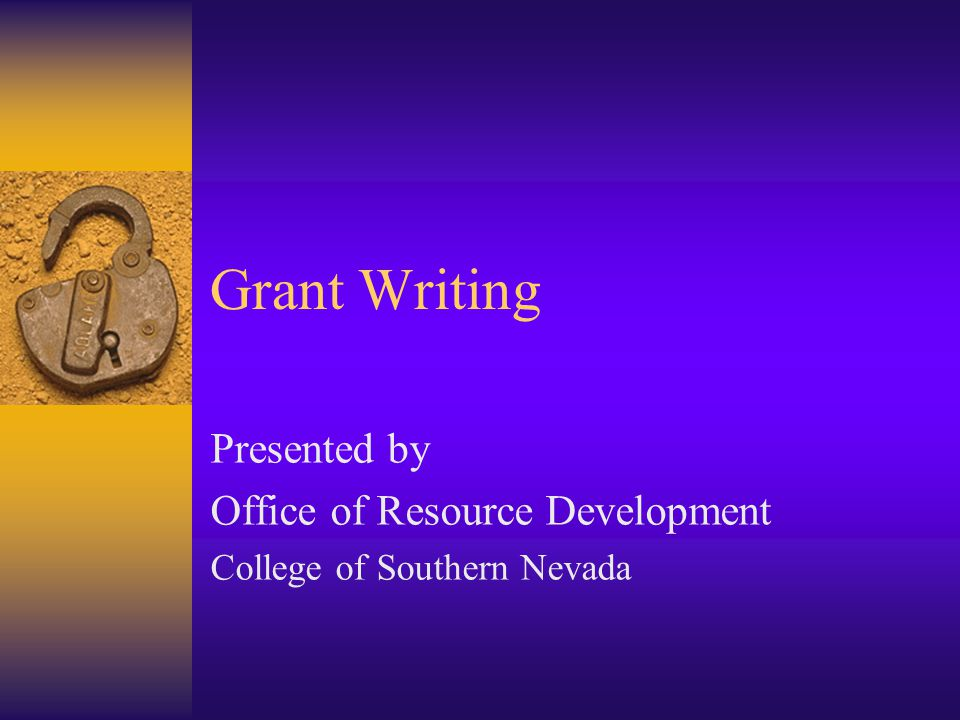 Grant Writing Presented by Office of Resource Development College of Southern Nevada