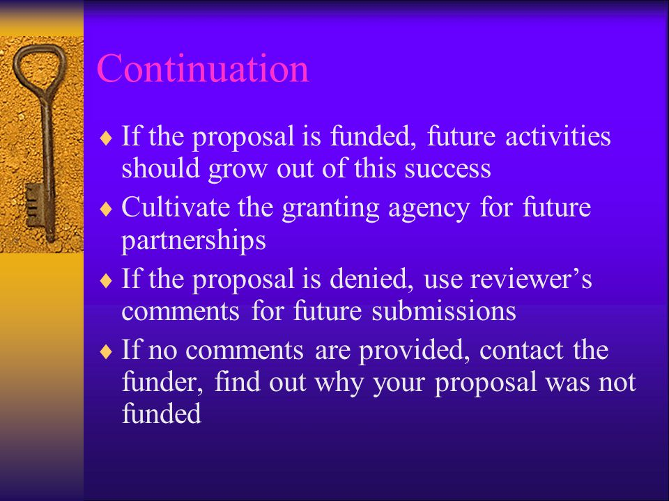 Continuation  If the proposal is funded, future activities should grow out of this success  Cultivate the granting agency for future partnerships  If the proposal is denied, use reviewer's comments for future submissions  If no comments are provided, contact the funder, find out why your proposal was not funded