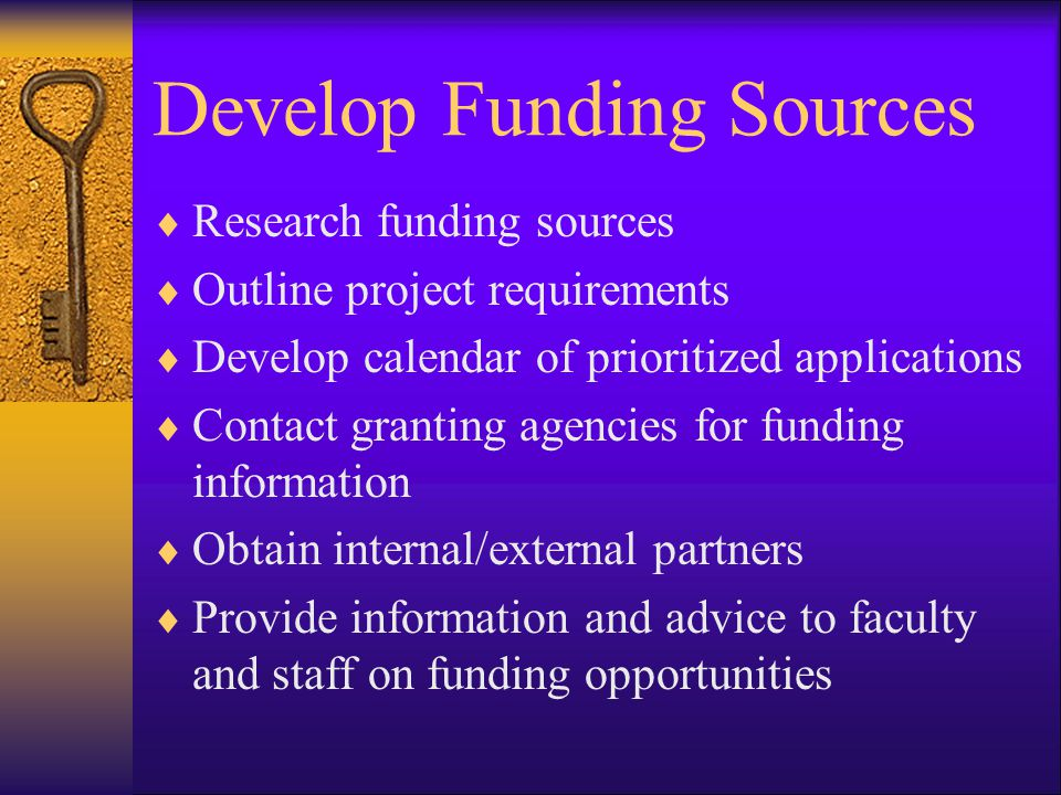 Develop Funding Sources  Research funding sources  Outline project requirements  Develop calendar of prioritized applications  Contact granting agencies for funding information  Obtain internal/external partners  Provide information and advice to faculty and staff on funding opportunities