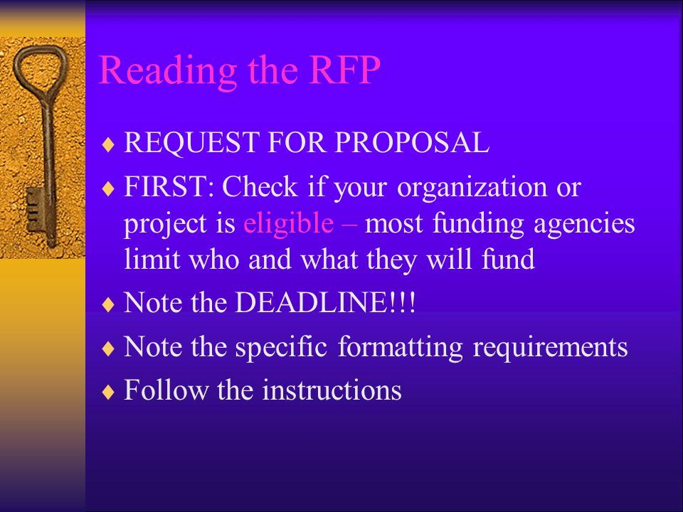 Reading the RFP  REQUEST FOR PROPOSAL  FIRST: Check if your organization or project is eligible – most funding agencies limit who and what they will fund  Note the DEADLINE!!.