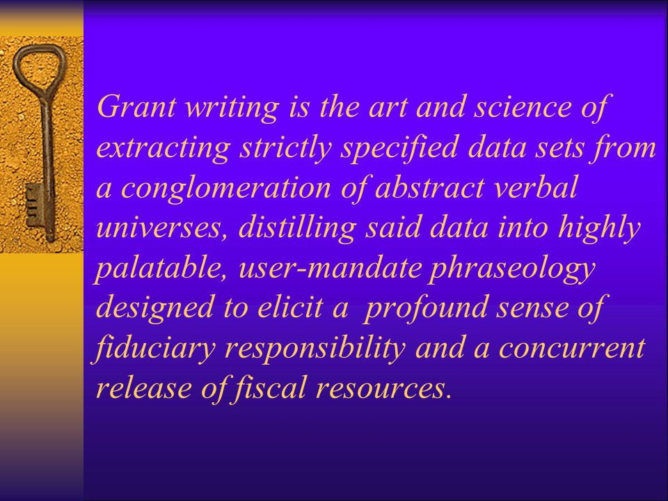 Grant writing is the art and science of extracting strictly specified data sets from a conglomeration of abstract verbal universes, distilling said data into highly palatable, user-mandate phraseology designed to elicit a profound sense of fiduciary responsibility and a concurrent release of fiscal resources.