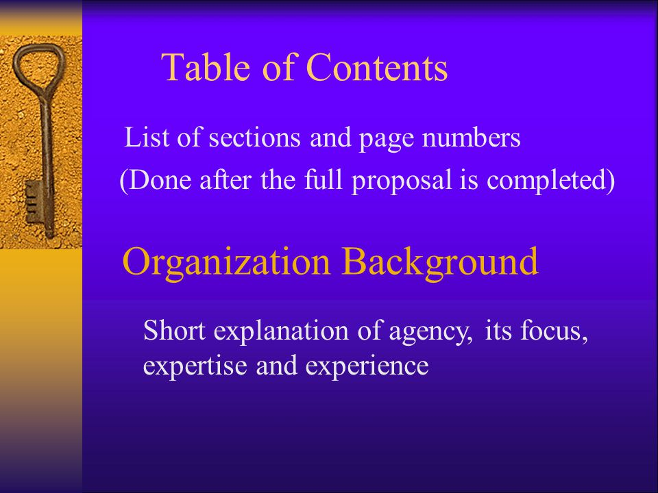 Table of Contents List of sections and page numbers (Done after the full proposal is completed) Organization Background Short explanation of agency, its focus, expertise and experience