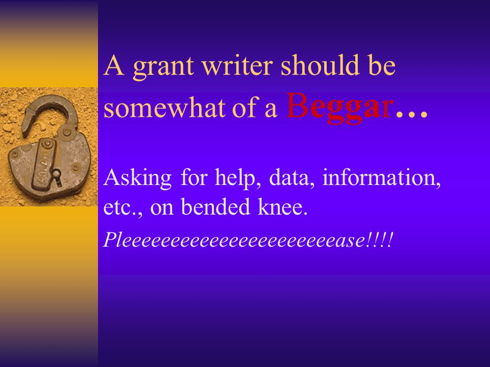 A grant writer should be somewhat of a Beggar… Asking for help, data, information, etc., on bended knee.