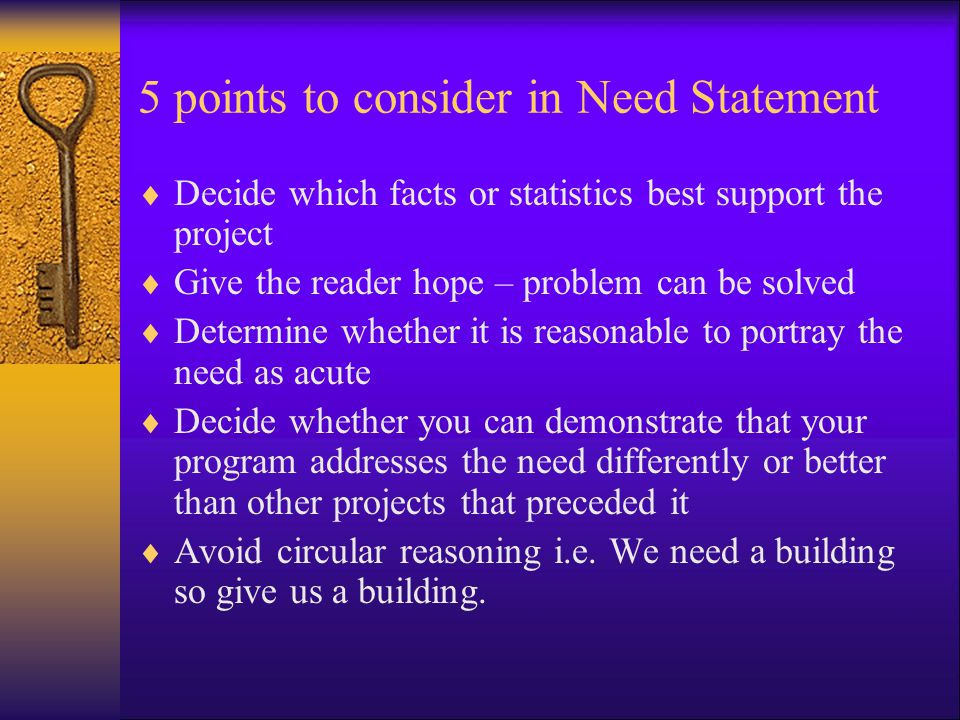 5 points to consider in Need Statement  Decide which facts or statistics best support the project  Give the reader hope – problem can be solved  Determine whether it is reasonable to portray the need as acute  Decide whether you can demonstrate that your program addresses the need differently or better than other projects that preceded it  Avoid circular reasoning i.e.