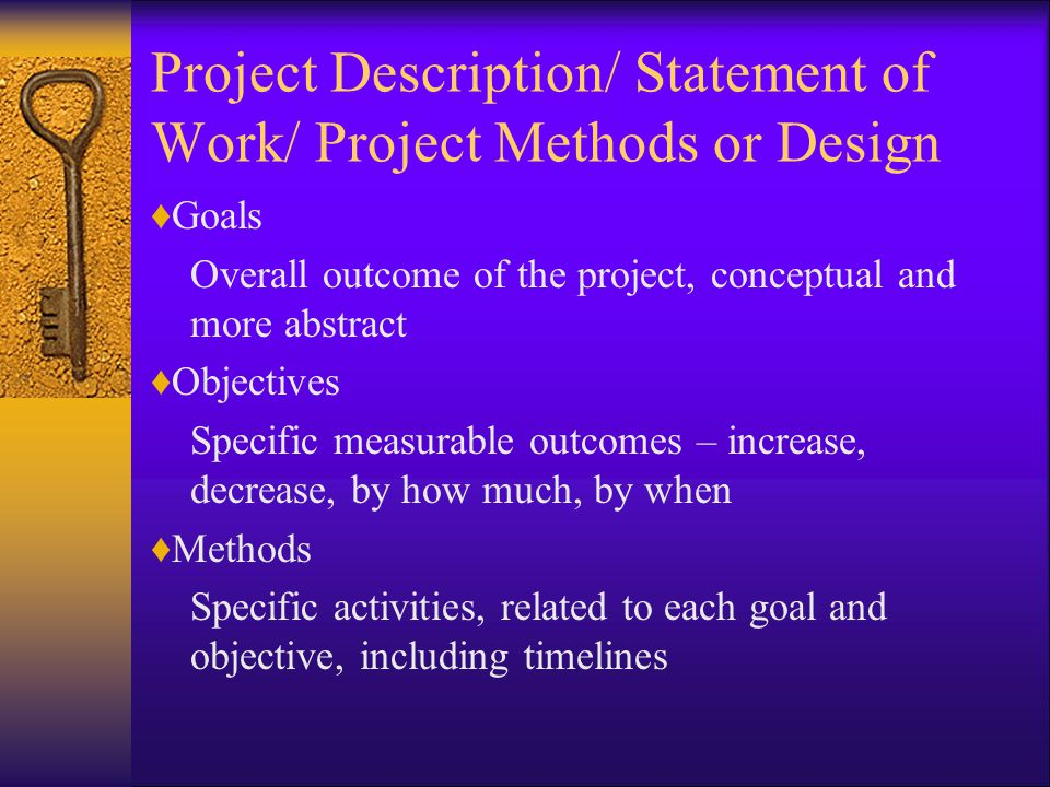 Project Description/ Statement of Work/ Project Methods or Design ♦Goals Overall outcome of the project, conceptual and more abstract ♦Objectives Specific measurable outcomes – increase, decrease, by how much, by when ♦Methods Specific activities, related to each goal and objective, including timelines