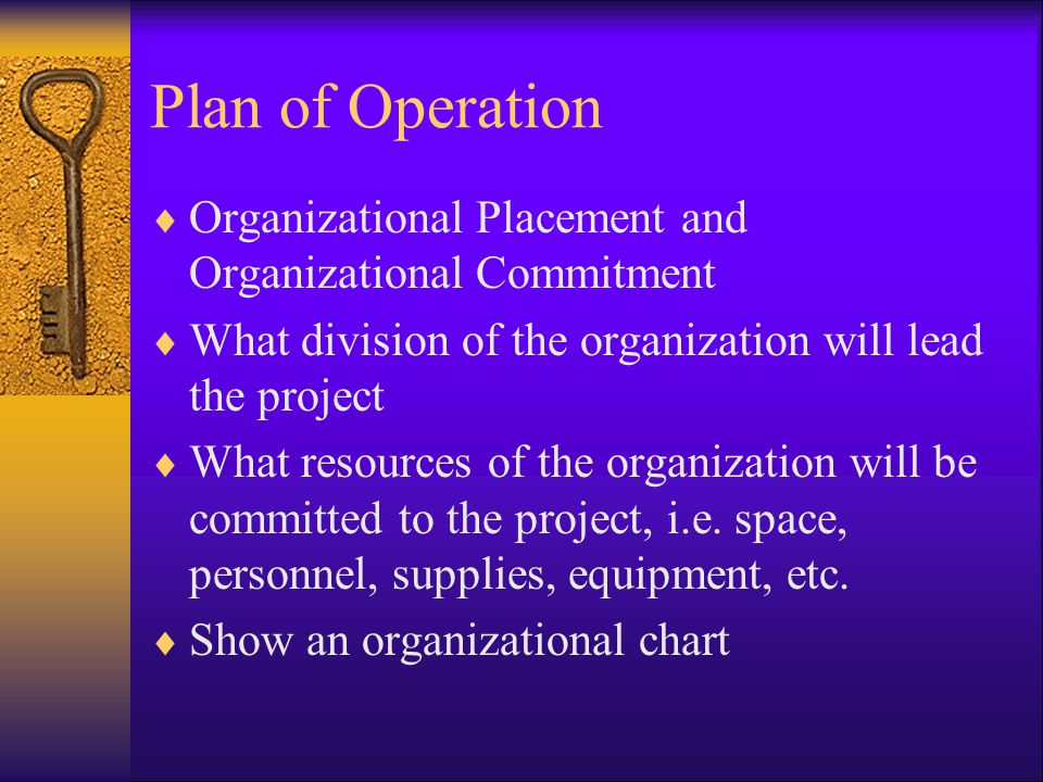 Plan of Operation  Organizational Placement and Organizational Commitment  What division of the organization will lead the project  What resources of the organization will be committed to the project, i.e.