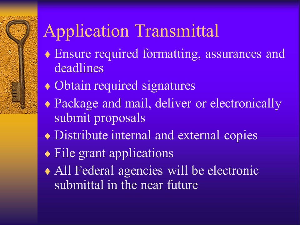 Application Transmittal  Ensure required formatting, assurances and deadlines  Obtain required signatures  Package and mail, deliver or electronically submit proposals  Distribute internal and external copies  File grant applications  All Federal agencies will be electronic submittal in the near future