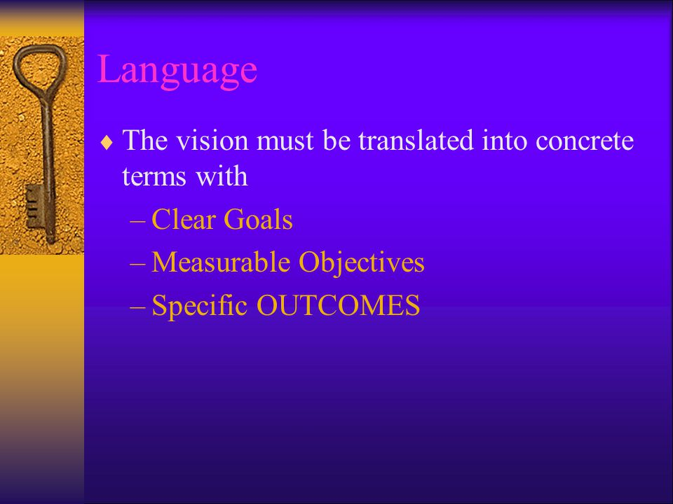 Language  The vision must be translated into concrete terms with –Clear Goals –Measurable Objectives –Specific OUTCOMES