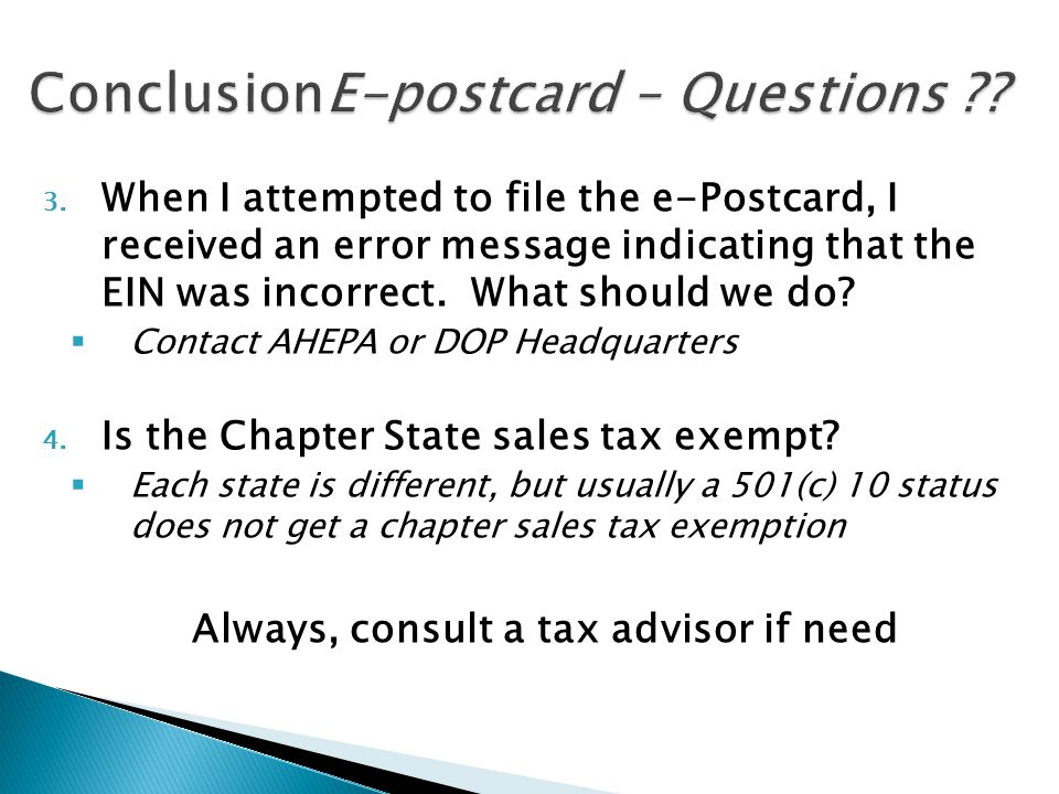 3. When I attempted to file the e-Postcard, I received an error message indicating that the EIN was incorrect. What should we do?  Contact AHEPA or D
