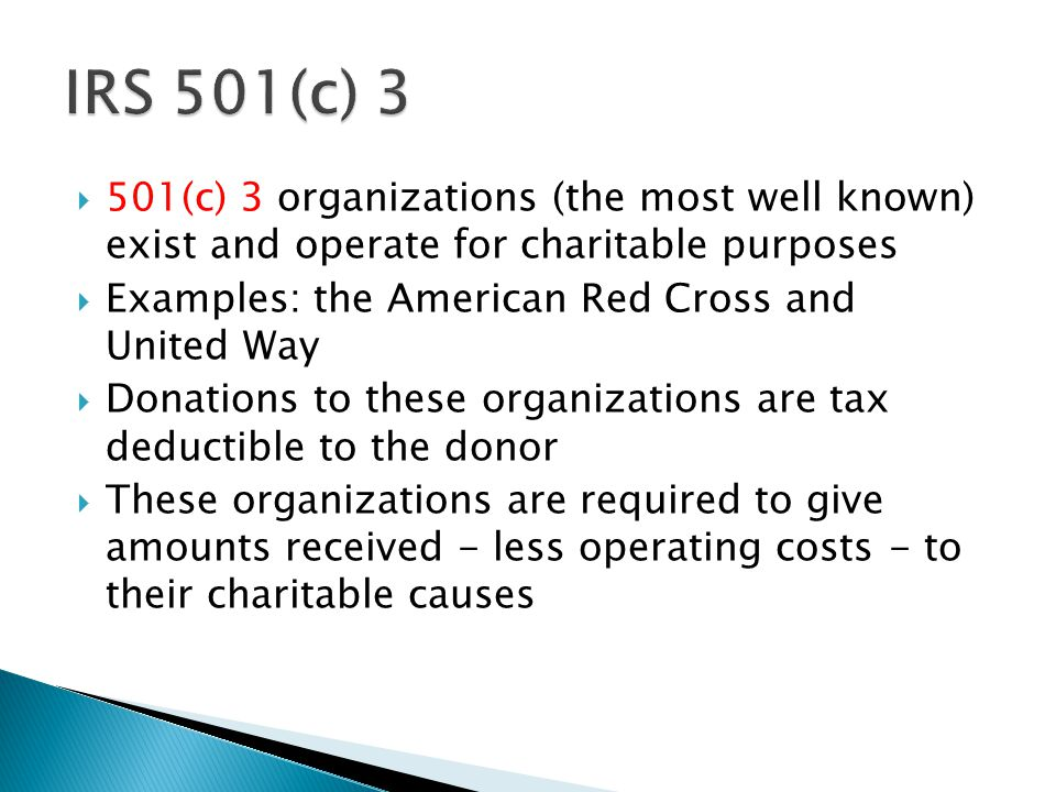  501(c) 3 organizations (the most well known) exist and operate for charitable purposes  Examples: the American Red Cross and United Way  Donations to these organizations are tax deductible to the donor  These organizations are required to give amounts received - less operating costs - to their charitable causes