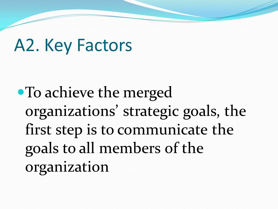 A2. Key Factors To achieve the merged organizations' strategic goals, the first step is to communicate the goals to all members of the organization