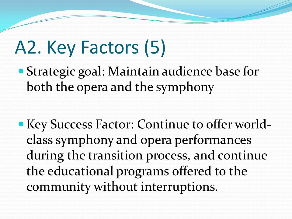 A2. Key Factors (5) Strategic goal: Maintain audience base for both the opera and the symphony Key Success Factor: Continue to offer world- class symp