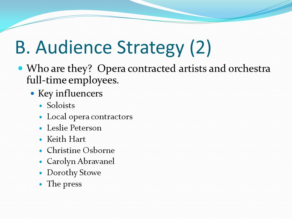 B. Audience Strategy (2) Who are they? Opera contracted artists and orchestra full-time employees. Key influencers Soloists Local opera contractors Le