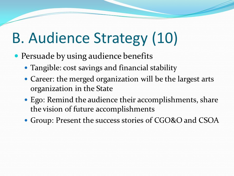 B. Audience Strategy (10) Persuade by using audience benefits Tangible: cost savings and financial stability Career: the merged organization will be t