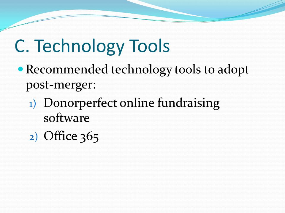 C. Technology Tools Recommended technology tools to adopt post-merger: 1) Donorperfect online fundraising software 2) Office 365