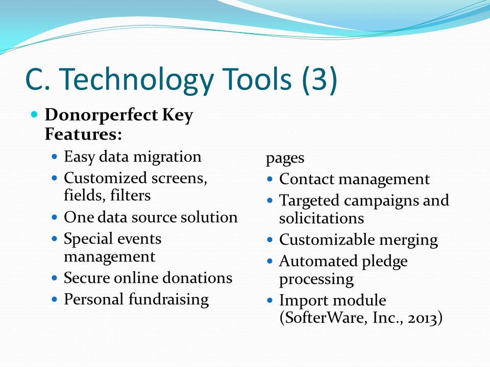 C. Technology Tools (3) Donorperfect Key Features: Easy data migration Customized screens, fields, filters One data source solution Special events man