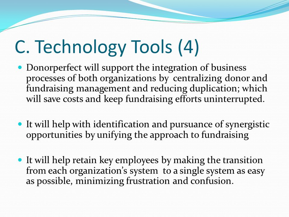 C. Technology Tools (4) Donorperfect will support the integration of business processes of both organizations by centralizing donor and fundraising ma
