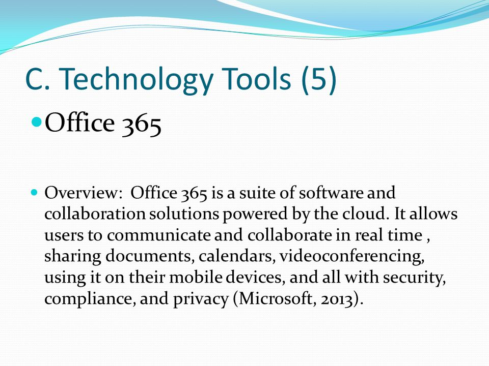 C. Technology Tools (5) Office 365 Overview: Office 365 is a suite of software and collaboration solutions powered by the cloud. It allows users to co